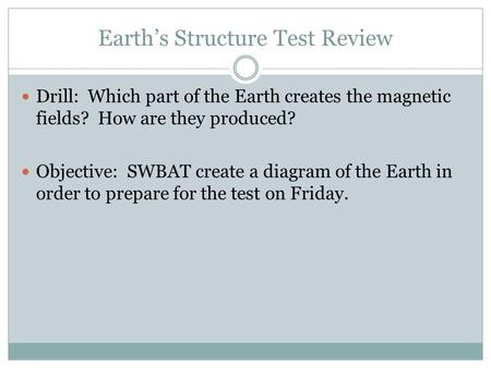 Earth's Structure Test Review Drill: Which part of the Earth creates the magnetic fields? How are they produced? Objective: SWBAT create a diagram of the.