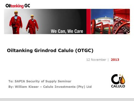 Page | 1 Oiltanking Grindrod Calulo (OTGC) 12 November | 2013 To: SAPIA Security of Supply Seminar By: William Kieser – Calulo Investments (Pty) Ltd.