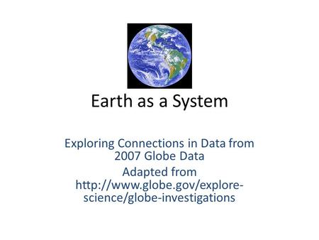 Earth as a System Exploring Connections in Data from 2007 Globe Data Adapted from  science/globe-investigations.