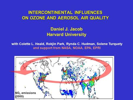 INTERCONTINENTAL INFLUENCES ON OZONE AND AEROSOL AIR QUALITY Daniel J. Jacob Harvard University NO x emissions (2000) with Colette L. Heald, Rokjin Park,