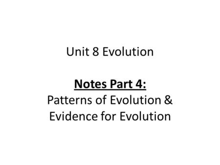 Unit 8 Evolution Notes Part 4: Patterns of Evolution & Evidence for Evolution.