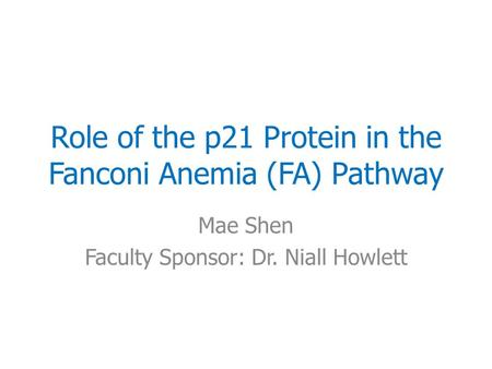 Role of the p21 Protein in the Fanconi Anemia (FA) Pathway Mae Shen Faculty Sponsor: Dr. Niall Howlett.