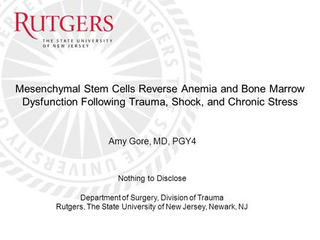 Amy Gore, MD, PGY4 Mesenchymal Stem Cells Reverse Anemia and Bone Marrow Dysfunction Following Trauma, Shock, and Chronic Stress Department of Surgery,