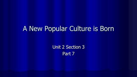 A New Popular Culture is Born Unit 2 Section 3 Part 7.