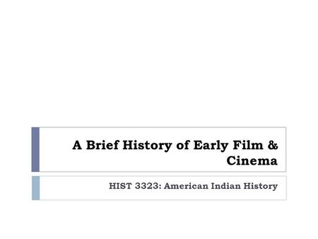 A Brief <strong>History</strong> <strong>of</strong> Early Film & <strong>Cinema</strong> HIST 3323: American <strong>Indian</strong> <strong>History</strong>.