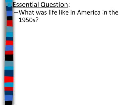 ■ Essential Question: – What was life like in America in the 1950s?