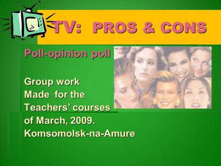 TV: PROS & CONS TV: PROS & CONS Poll-opinion poll Group work Made for the Teachers' courses of March, 2009. Komsomolsk-na-Amure.