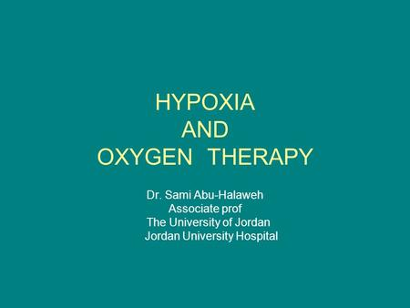HYPOXIA AND OXYGEN THERAPY Dr. Sami Abu-Halaweh Associate prof The University of Jordan Jordan University Hospital.