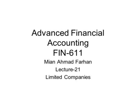Advanced Financial Accounting FIN-611 Mian Ahmad Farhan Lecture-21 Limited Companies.