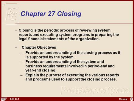 Closing 4.6fi_27.1 Chapter 27 Closing Closing is the periodic process of reviewing system reports and executing system programs in preparing the legal.