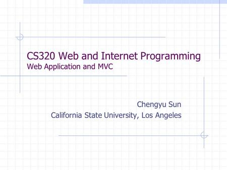CS320 Web and Internet Programming Web Application and MVC Chengyu Sun California State University, Los Angeles.