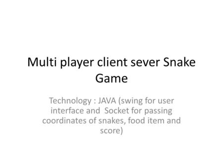 Multi player client sever Snake Game Technology : JAVA (swing for user interface and Socket for passing coordinates of snakes, food item and score)