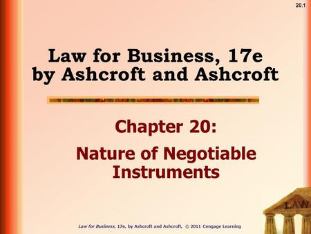 Law for Business, 17e, by Ashcroft and Ashcroft, © 2011 Cengage Learning 20.1 Law for Business, 17e by Ashcroft and Ashcroft Chapter 20: Nature of Negotiable.