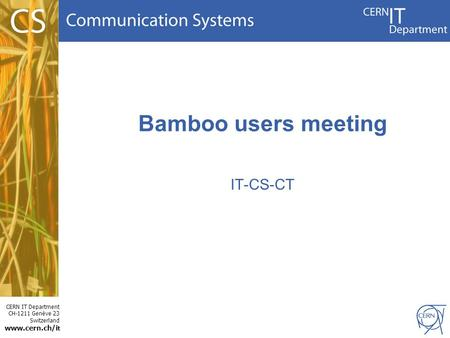 CERN IT Department CH-1211 Genève 23 Switzerland www.cern.ch/i t Bamboo users meeting IT-CS-CT.