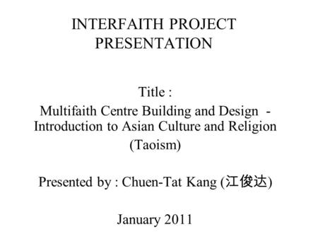 INTERFAITH PROJECT PRESENTATION Title : Multifaith Centre Building and Design - Introduction to Asian Culture and Religion (Taoism) Presented by : Chuen-Tat.