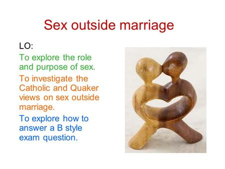 Sex outside marriage LO: To explore the role and purpose of sex. To investigate the Catholic and Quaker views on sex outside marriage. To explore how to.