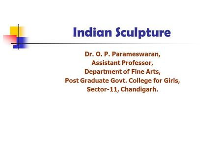 Indian Sculpture Dr. O. P. Parameswaran, Assistant Professor, Department of Fine Arts, Post Graduate Govt. College for Girls, Sector-11, Chandigarh.