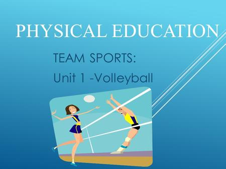 PHYSICAL EDUCATION TEAM SPORTS: Unit 1 -Volleyball.