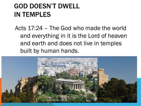 GOD DOESN'T DWELL IN TEMPLES Acts 17:24 – The God who made the world and everything in it is the Lord of heaven and earth and does not live in temples.
