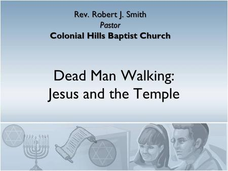 Dead Man Walking: Jesus and the Temple Rev. Robert J. Smith Pastor Colonial Hills Baptist Church.