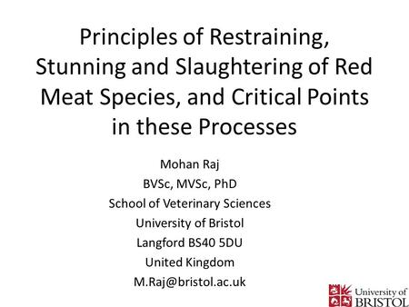 Principles of Restraining, Stunning and Slaughtering of Red Meat Species, and Critical Points in these Processes Mohan Raj BVSc, MVSc, PhD School of Veterinary.