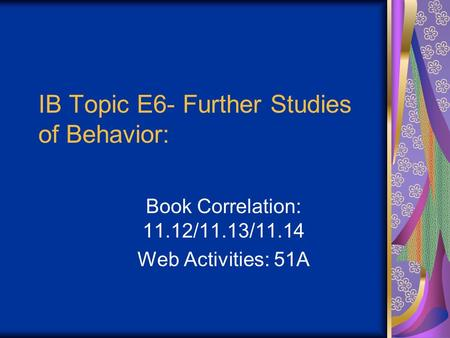 IB Topic E6- Further Studies of Behavior: Book Correlation: 11.12/11.13/11.14 Web Activities: 51A.