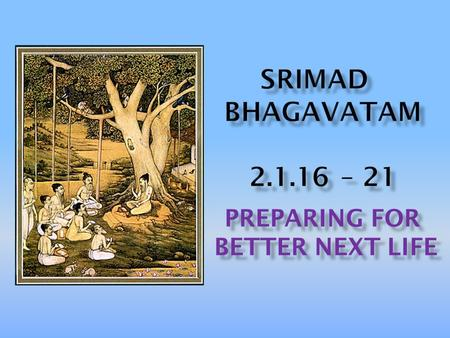 PREPARING FOR BETTER NEXT LIFE BETTER NEXT LIFE. Translation: Before reciting this Srimad Bhagavatam, which is the very means of conquest, one should.
