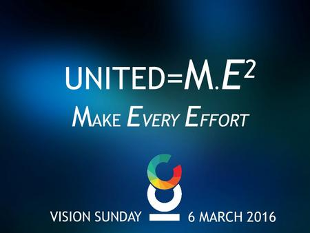 VISION SUNDAY UNITED = M. E 2 M AKE E VERY E FFORT 6 MARCH 2016.