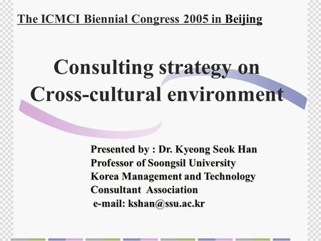 Consulting strategy on Cross-cultural environment Presented by : Dr. Kyeong Seok Han Professor of Soongsil University Korea Management and Technology Consultant.