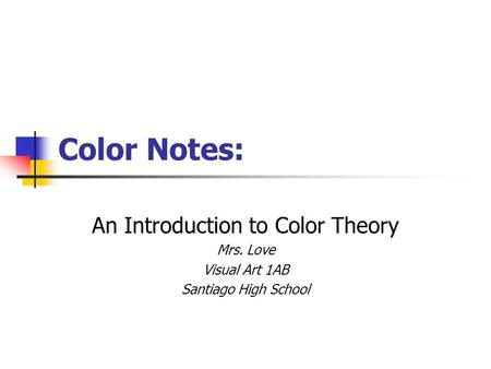 Color Notes: An Introduction to Color Theory Mrs. Love Visual Art 1AB Santiago High School.