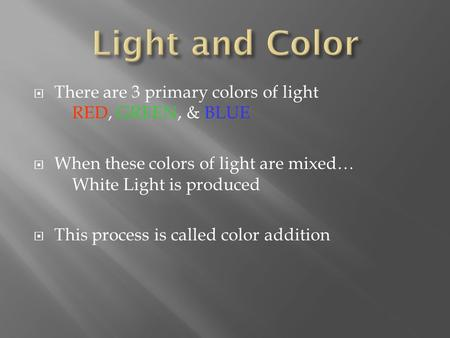  There are 3 primary colors of light RED, GREEN, & BLUE  When these colors of light are mixed… White Light is produced  This process is called color.