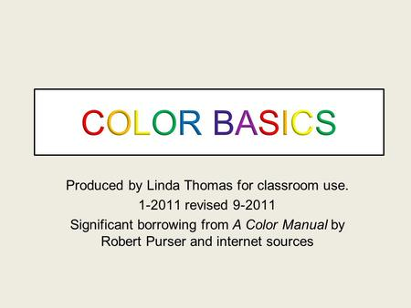 Produced by Linda Thomas for classroom use. 1-2011 revised 9-2011 Significant borrowing from A Color Manual by Robert Purser and internet sources.