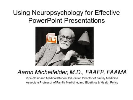 Using Neuropsychology for Effective PowerPoint Presentations Aaron Michelfelder, M.D., FAAFP, FAAMA Vice-Chair and Medical Student Education Director.