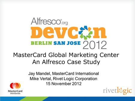 MasterCard Global Marketing Center An Alfresco Case Study Jay Mandel, MasterCard International Mike Vertal, Rivet Logic Corporation 15 November 2012.
