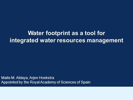 Water footprint as a tool for integrated water resources management Maite M. Aldaya, Arjen Hoekstra Appointed by the Royal Academy of Sciences of Spain.