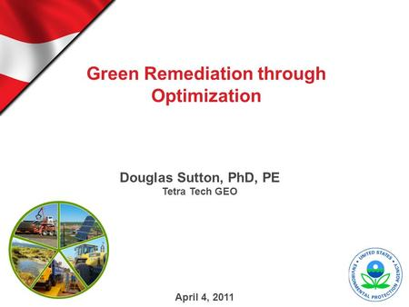 Green Remediation through Optimization Douglas Sutton, PhD, PE Tetra Tech GEO April 4, 2011.