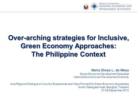 Over-arching strategies for Inclusive, Green Economy Approaches: The Philippine Context Maria Diosa L. de Mesa Senior Economic Development Specialist National.