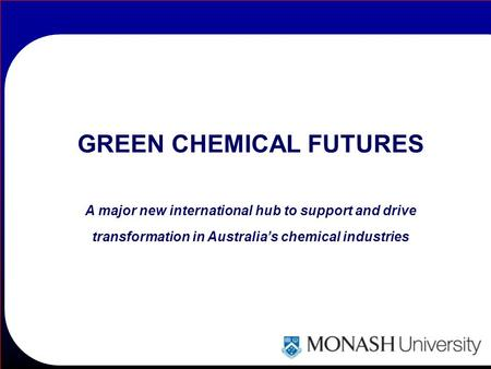 GREEN CHEMICAL FUTURES A major new international hub to support and drive transformation in Australia's chemical industries.