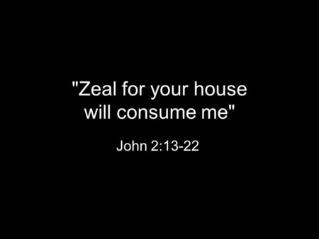 Zeal for your house will consume me John 2:13-22.