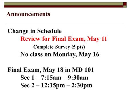 Announcements Change in Schedule Review for Final Exam, May 11 Complete Survey (5 pts) No class on Monday, May 16 Final Exam, May 18 in MD 101 Sec 1 –