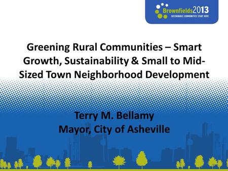 Greening Rural Communities – Smart Growth, Sustainability & Small to Mid- Sized Town Neighborhood Development Terry M. Bellamy Mayor, City of Asheville.