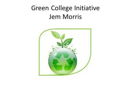 Green College Initiative Jem Morris. Green College Initiative The College has created a 'Green College' group that meets at least every 8 weeks The group.