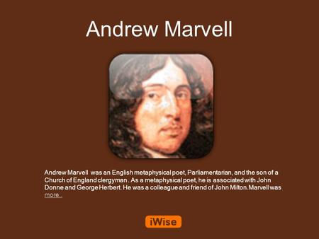 Andrew Marvell Andrew Marvell was an English metaphysical poet, Parliamentarian, and the son of a Church of England clergyman. As a metaphysical poet,