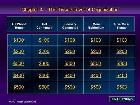 © 2012 Pearson Education, Inc. Chapter 4 – The Tissue Level of Organization $100 $200 $300 $400 $500 $100 $200 $300 $400 $500 ET Phone Home Get Connected.