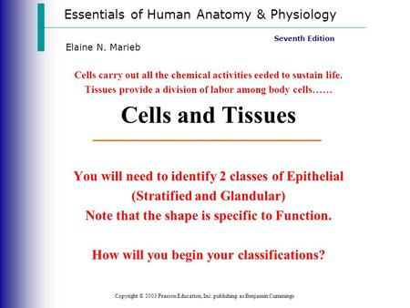 Essentials of Human Anatomy & Physiology Copyright © 2003 Pearson Education, Inc. publishing as Benjamin Cummings Seventh Edition Elaine N. Marieb Cells.