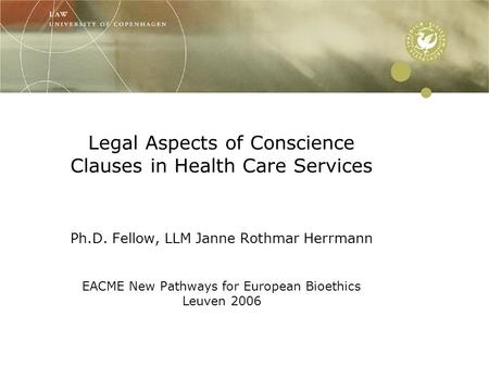 Legal Aspects of Conscience Clauses in Health Care Services Ph.D. Fellow, LLM Janne Rothmar Herrmann EACME New Pathways for European Bioethics Leuven 2006.