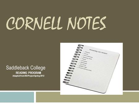 CORNELL NOTES Saddleback College READING PROGRAM Adapted from BSI Project Spring 2012.