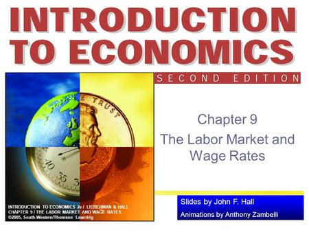 Slides by John F. Hall Animations by Anthony Zambelli INTRODUCTION TO ECONOMICS 2e / LIEBERMAN & HALL CHAPTER 9 / THE LABOR MARKET AND WAGE RATES ©2005,