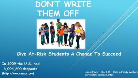 DON'T WRITE THEM OFF Give At-Risk Students A Chance To Succeed In 2009 the U.S. had 3,004,600 dropouts. (http://www.census.gov) Laura Brown EDU 644 Child.