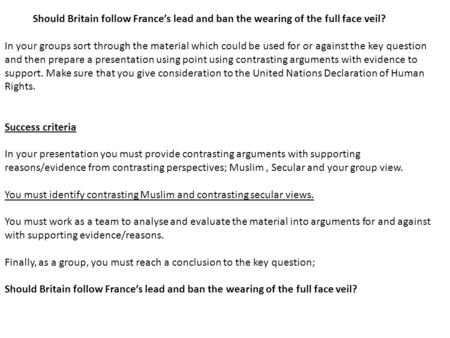 Should Britain follow France's lead and ban the wearing of the full face veil? In your groups sort through the material which could be used for or against.